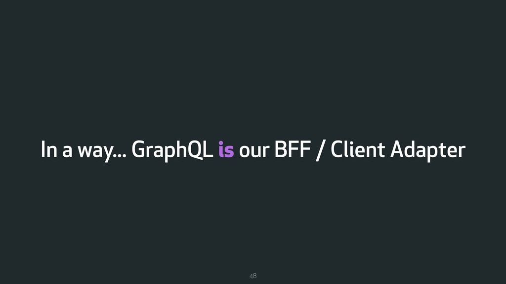 In a way... GraphQL is our BFF / Client Adapter...