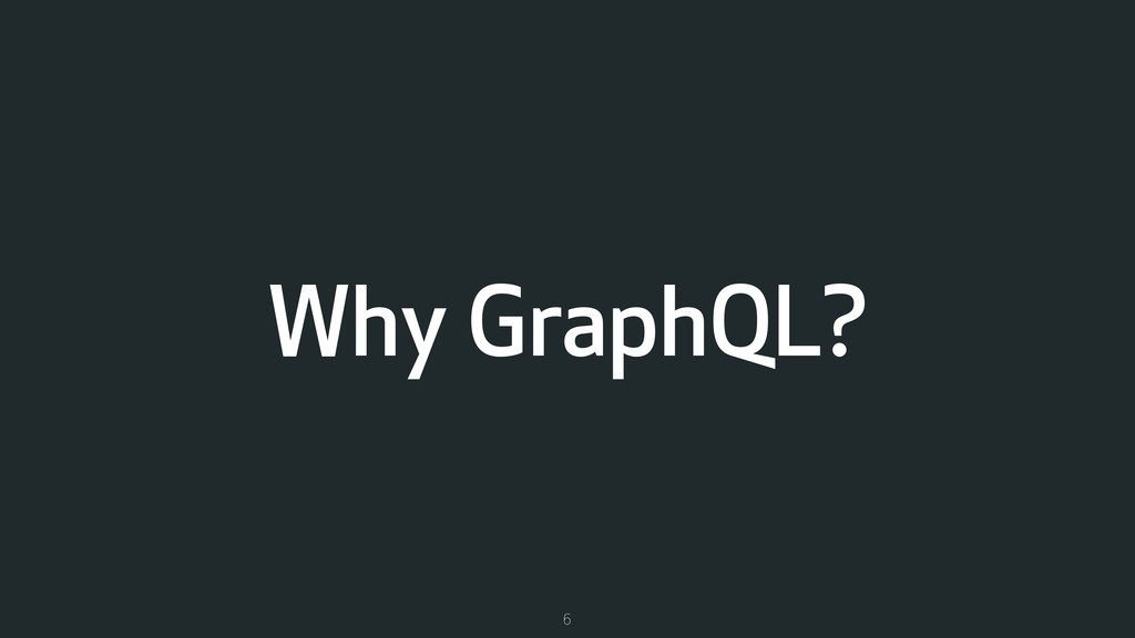 Why GraphQL? 6