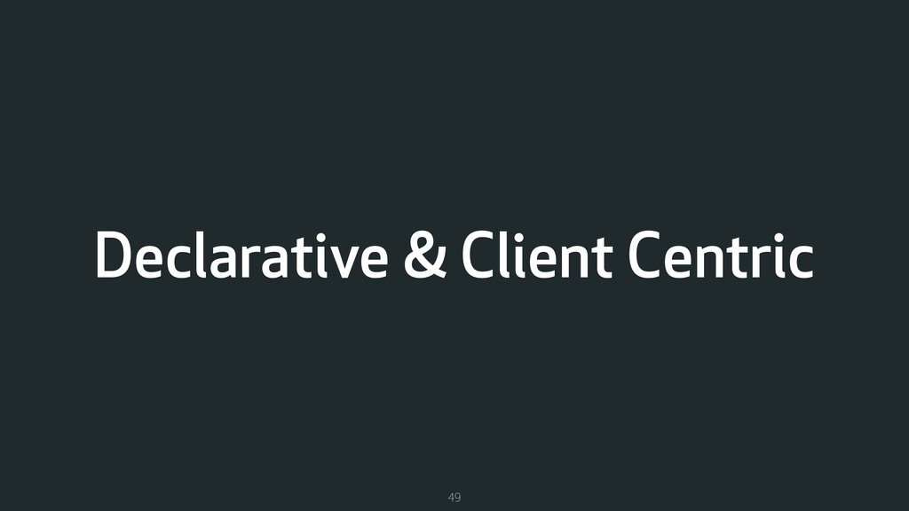 Declarative & Client Centric 49