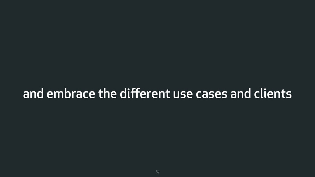 and embrace the different use cases and clients ...