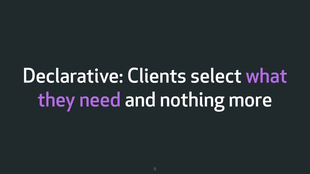 Declarative: Clients select what they need and ...