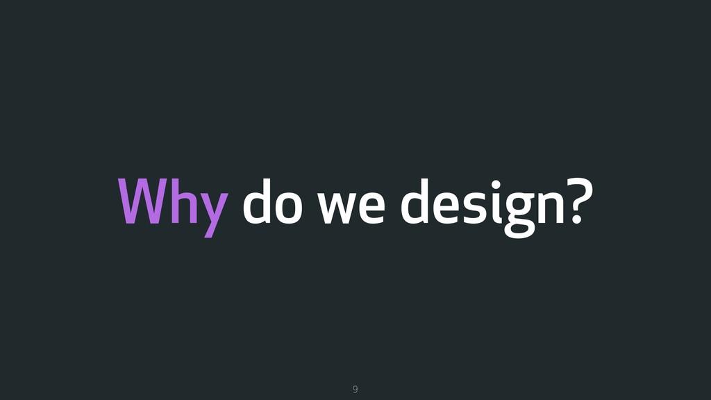 Why do we design? 9