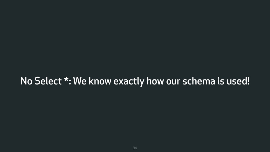 No Select *: We know exactly how our schema is ...