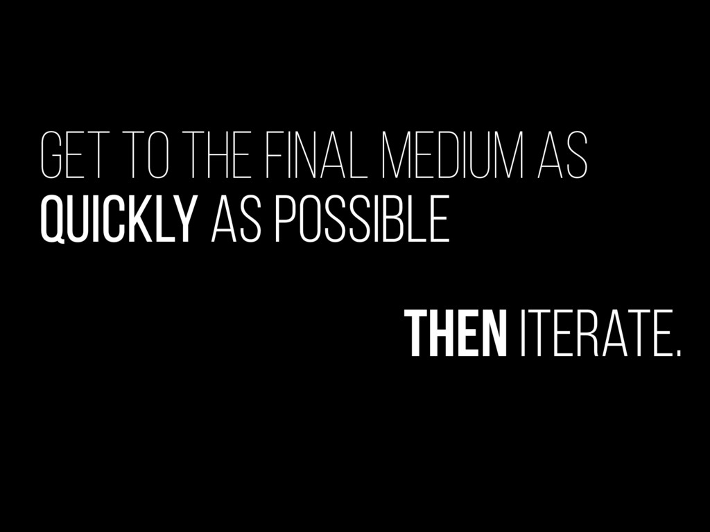 Get to the final medium as quickly as possible ...