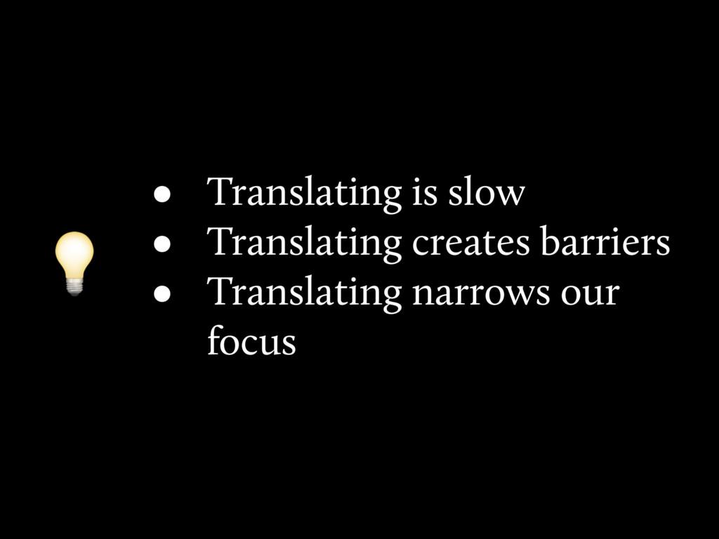 • Translating is slow • Translating creates bar...