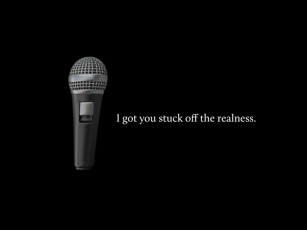 I got you stuck off the realness.