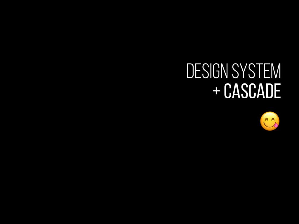 Design System + Cascade