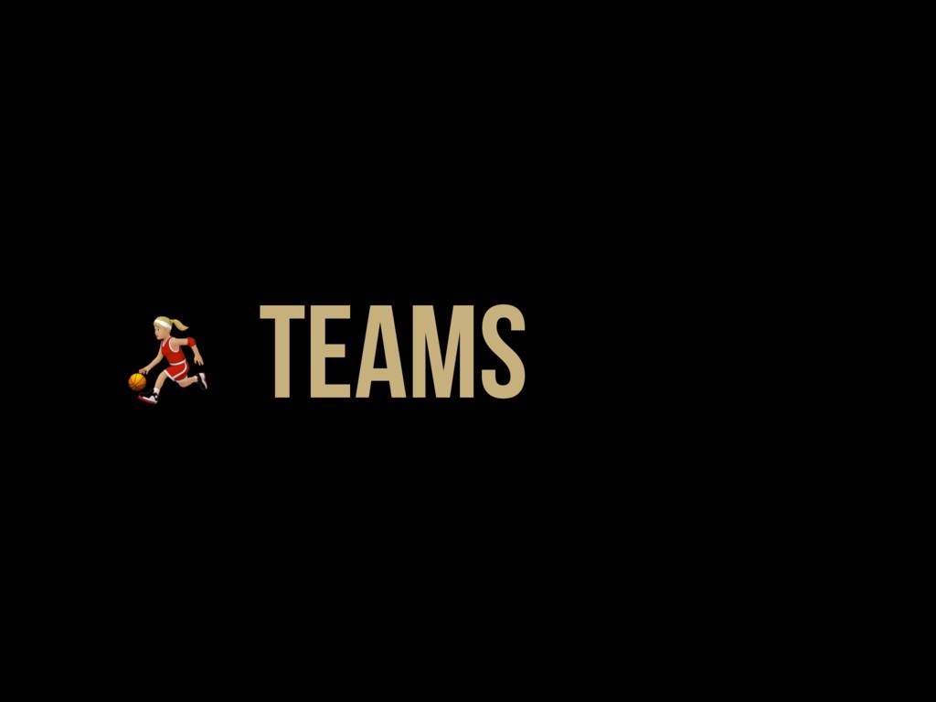 * Teams