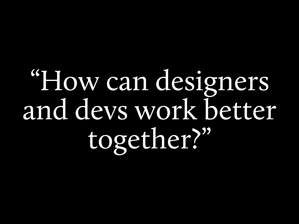 """""""How can designers and devs work better togethe..."""