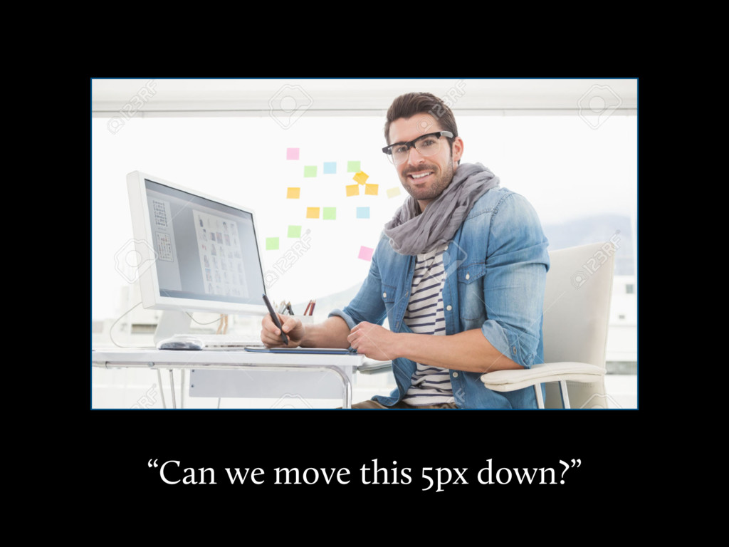 """""""Can we move this 5px down?"""""""