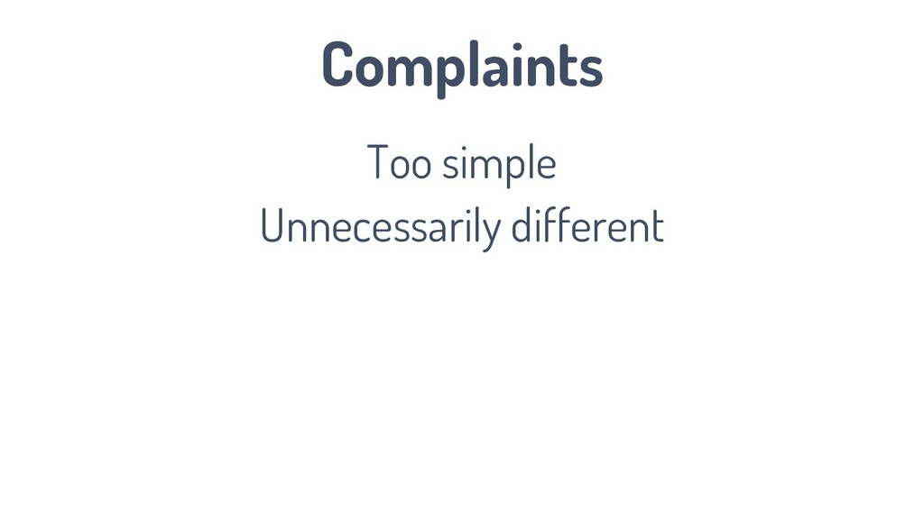 Complaints Too simple Unnecessarily different