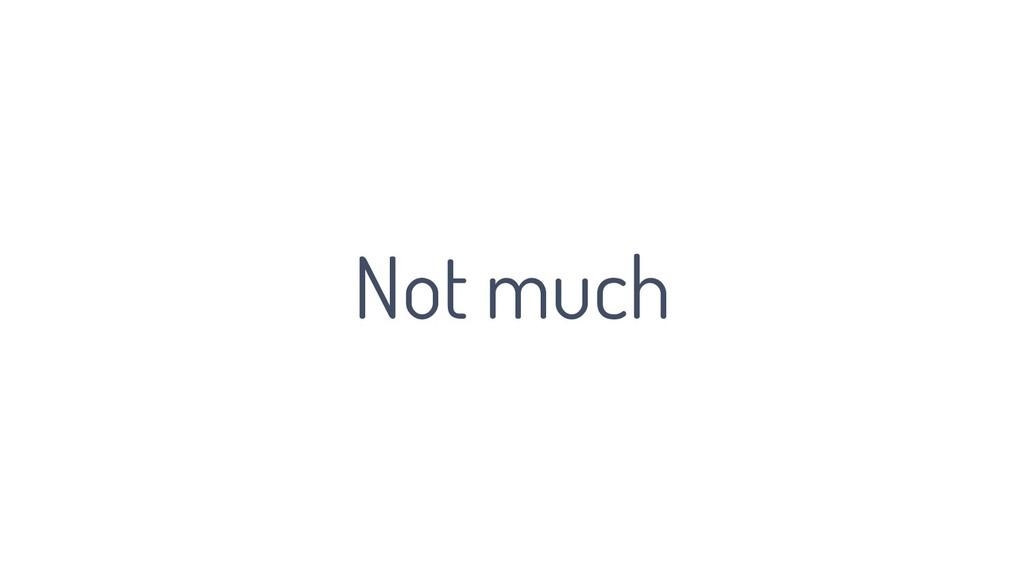 Not much