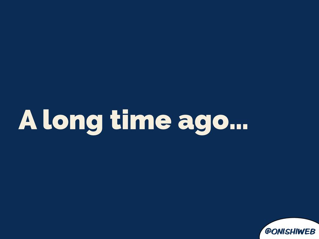 @onishiweb A long time ago…