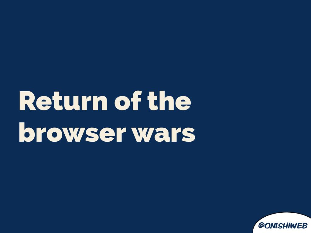 @onishiweb Return of the browser wars