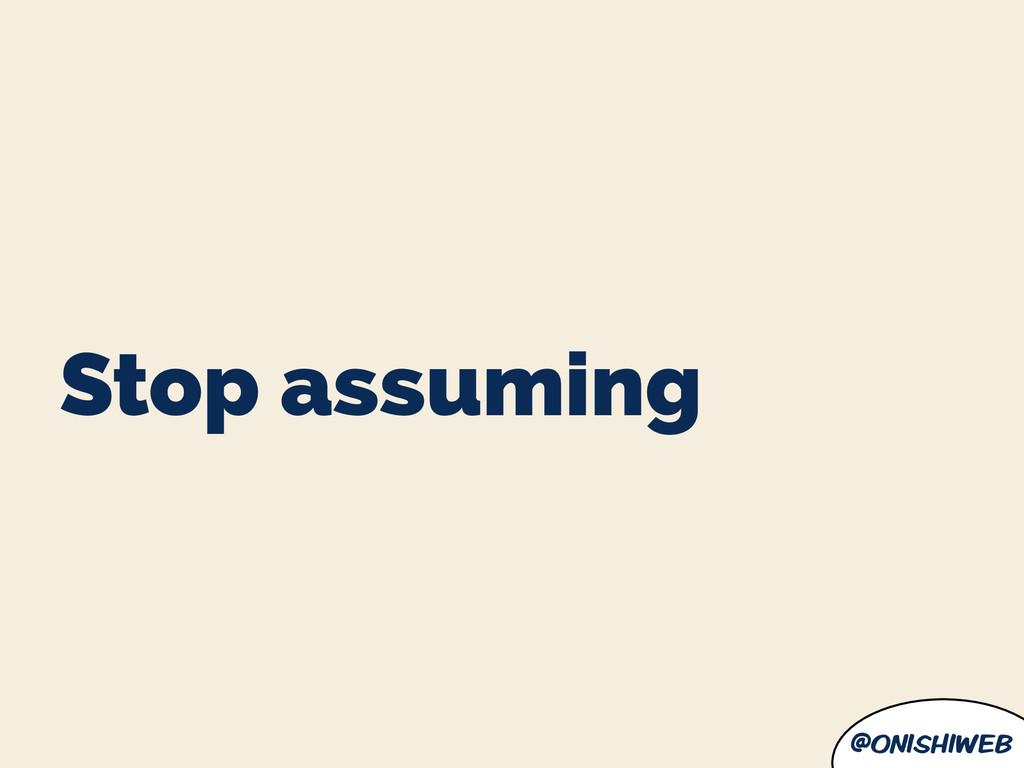 @onishiweb Stop assuming