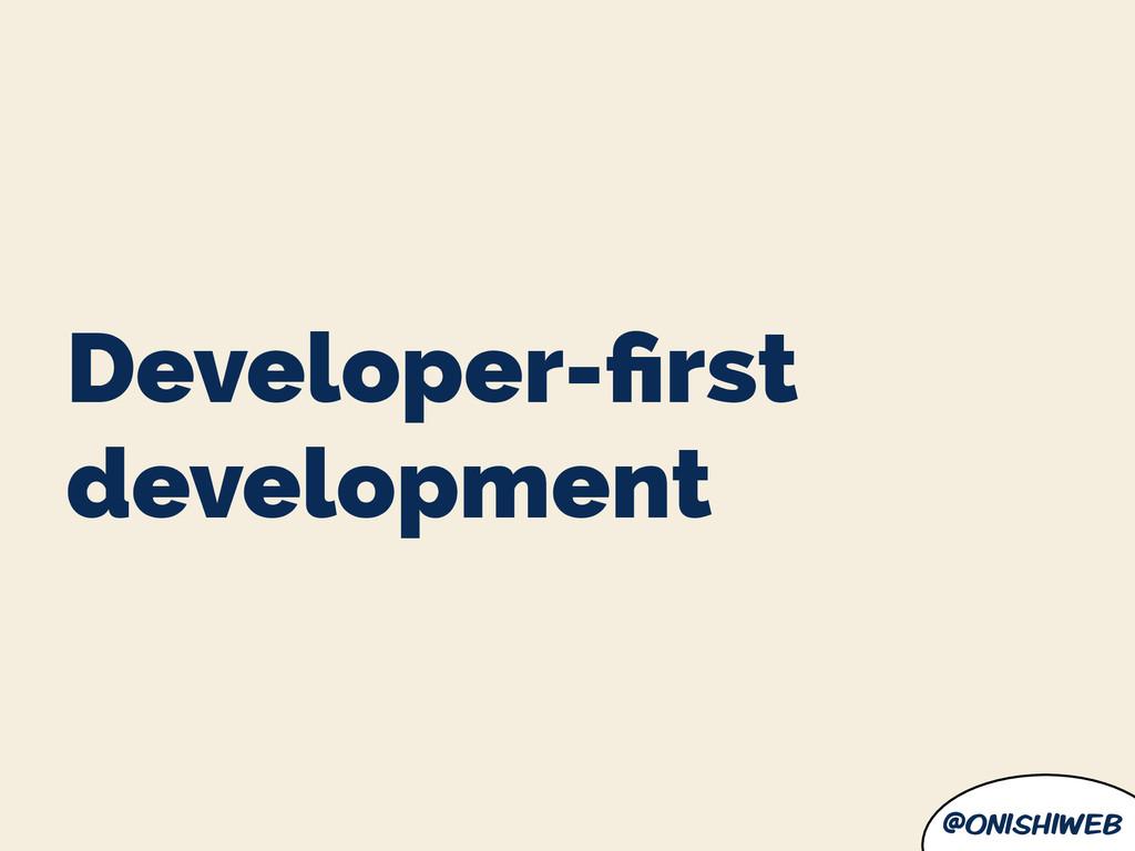 @onishiweb Developer-first development