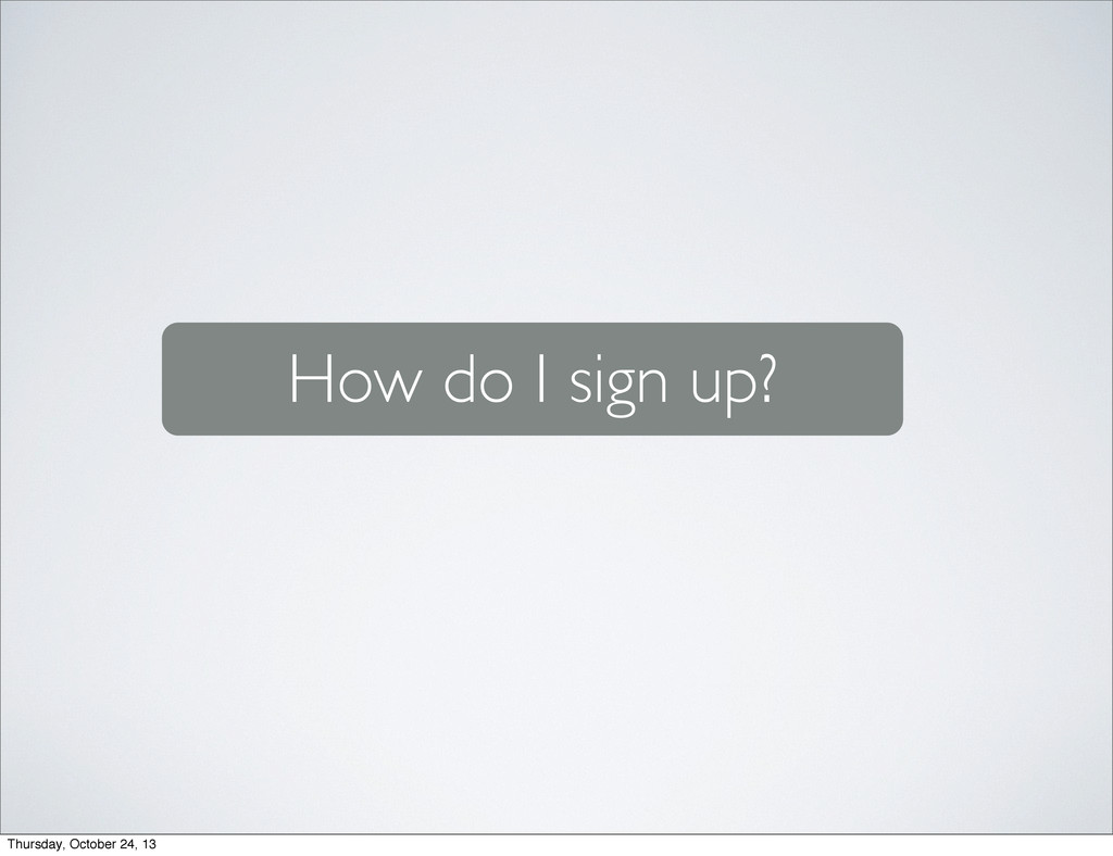 How do I sign up? Thursday, October 24, 13