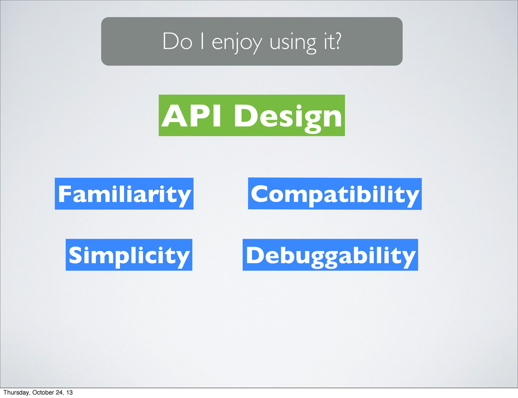 Familiarity Do I enjoy using it? API Design Sim...