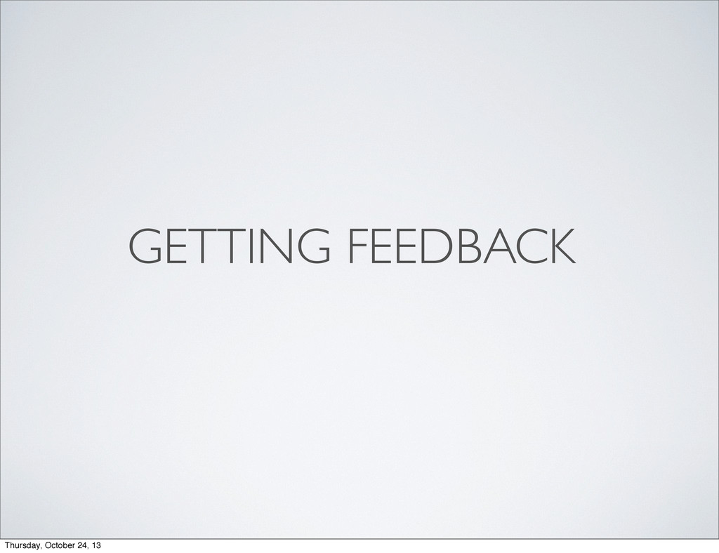 GETTING FEEDBACK Thursday, October 24, 13
