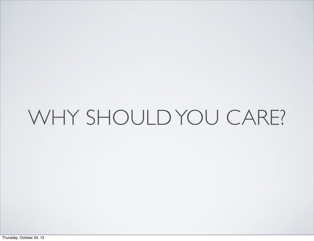 WHY SHOULD YOU CARE? Thursday, October 24, 13
