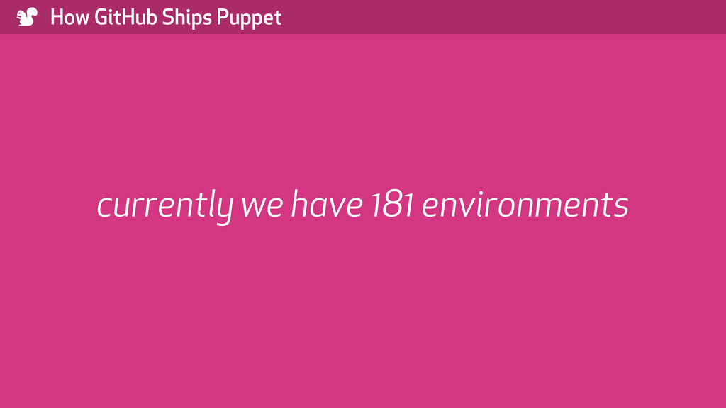 ) How GitHub Ships Puppet currently we have 181...