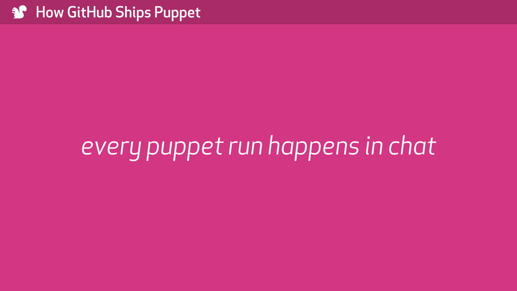 ) How GitHub Ships Puppet every puppet run happ...