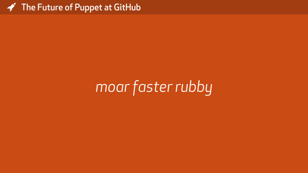 * The Future of Puppet at GitHub moar faster ru...