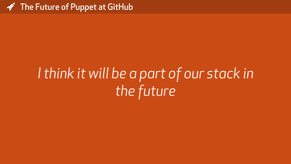 * The Future of Puppet at GitHub I think it wil...