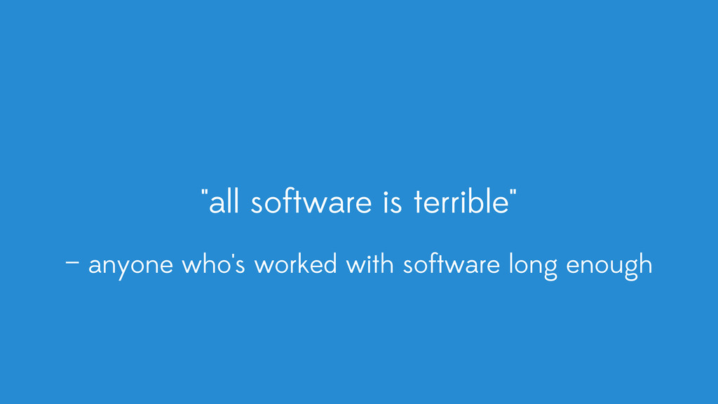 """all software is terrible"" — anyone who's worke..."