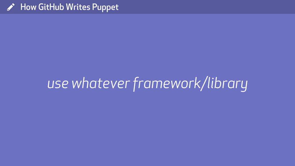 ( How GitHub Writes Puppet use whatever framewo...