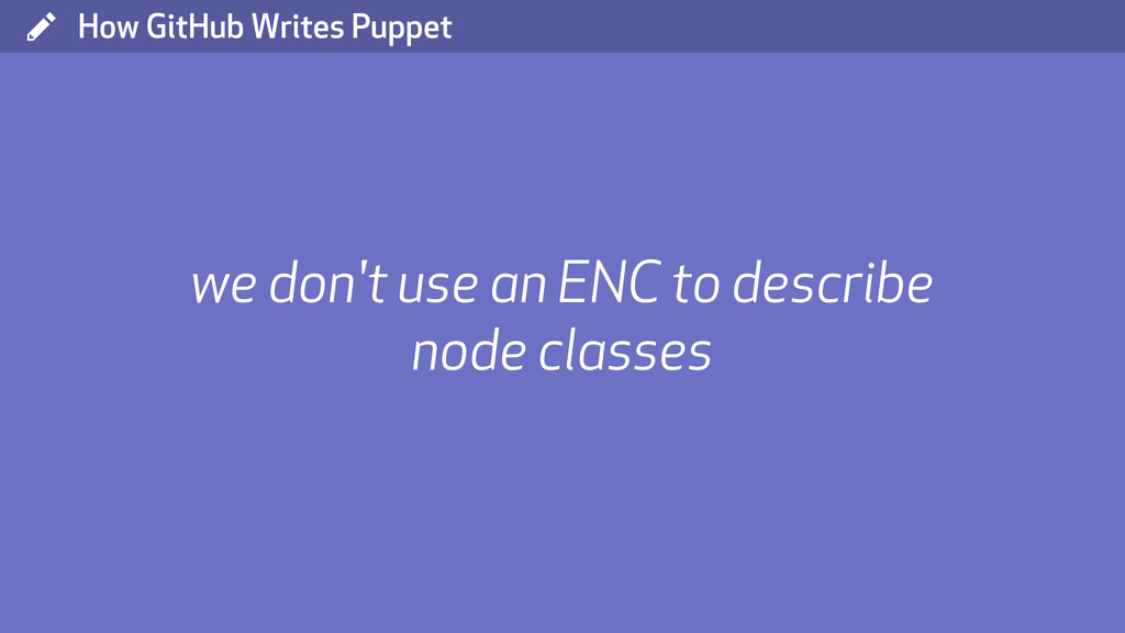 ( How GitHub Writes Puppet we don't use an ENC ...
