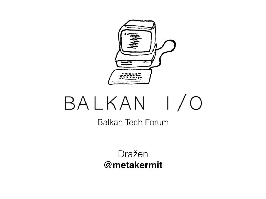 Balkan I/O Balkan Tech Forum Dražen @metakermit
