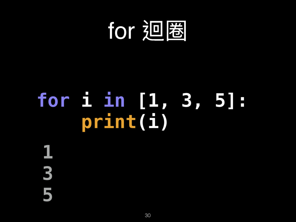 for 蝅瑹 30 for i in [1, 3, 5]: print(i) 1 3 5