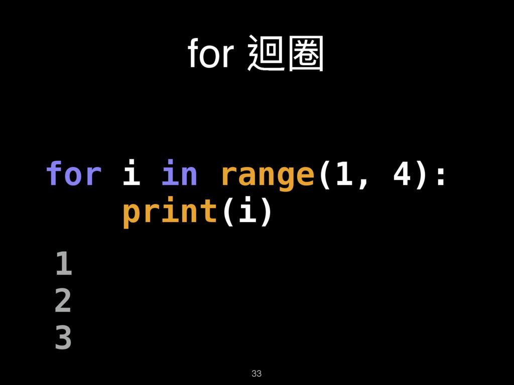 for 蝅瑹 33 for i in range(1, 4): print(i) 1 2 3