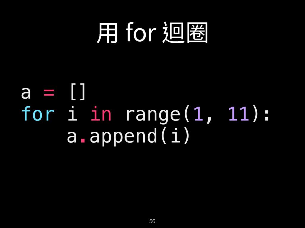 56 a = [] for i in range(1, 11): a.append(i) 欽...