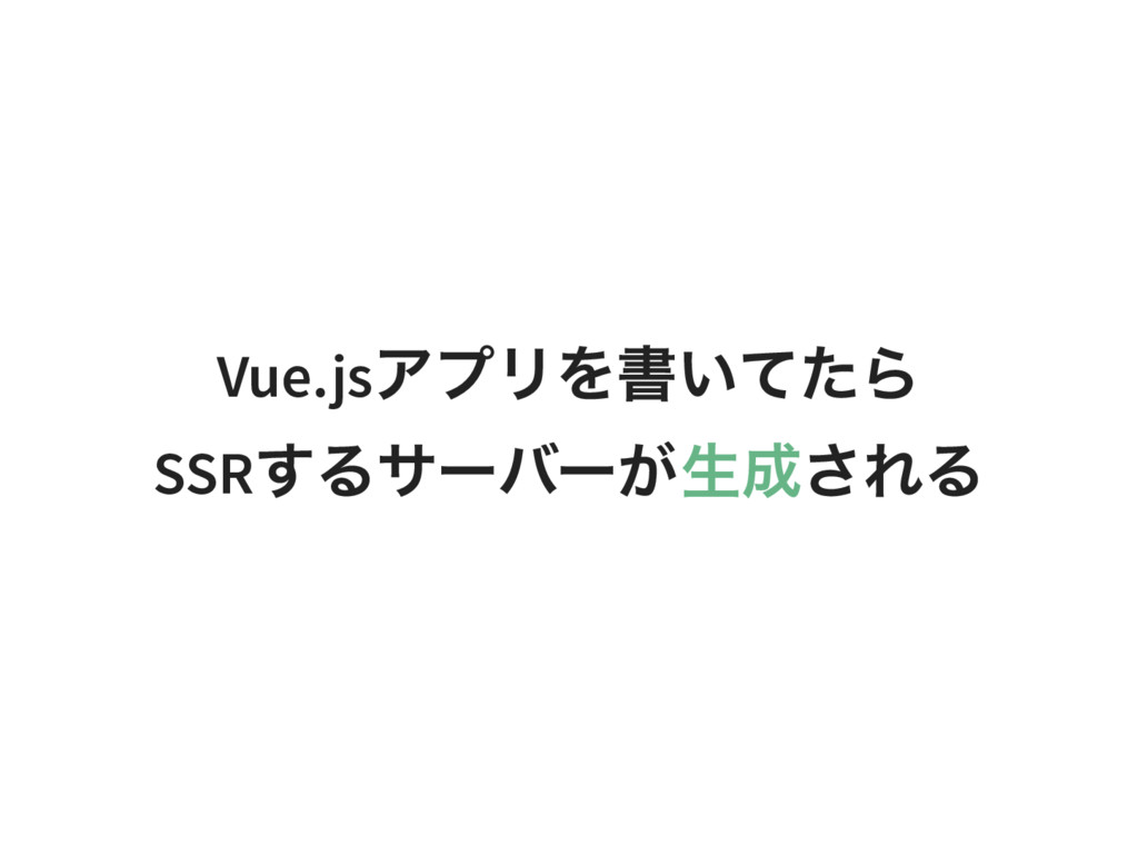 Vue.js アプリを書いてたら SSR するサーバーが生成される