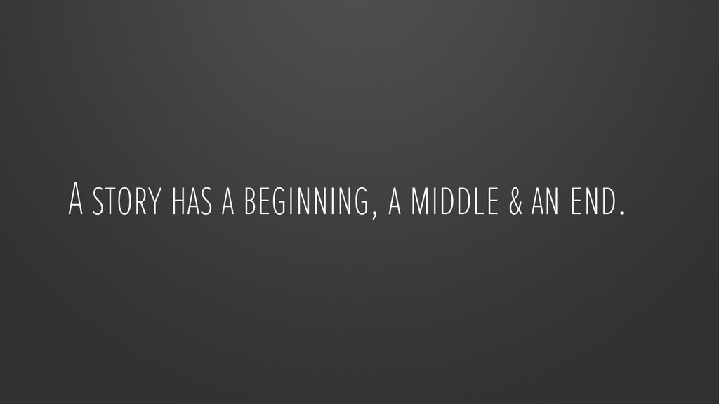 A story has a beginning, a middle & an end.