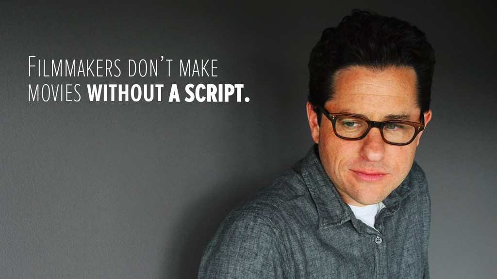 Filmmakers don't make movies without a script.