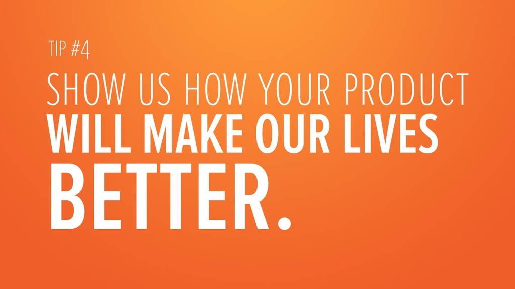 show us how your product WILL MAKE OUR LIVES BE...