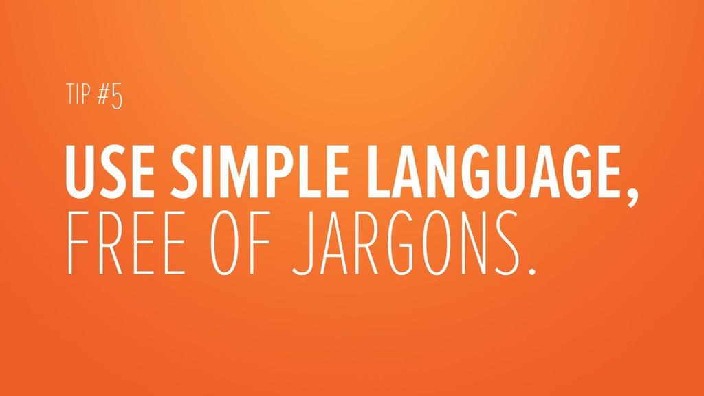 USE SIMPLE LANGUAGE, FREE OF JARGONS.  TIP #5