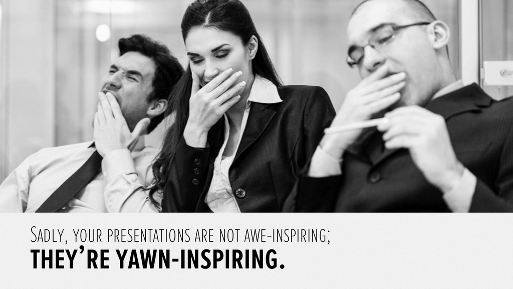 Sadly, your presentations are not awe-inspiring...