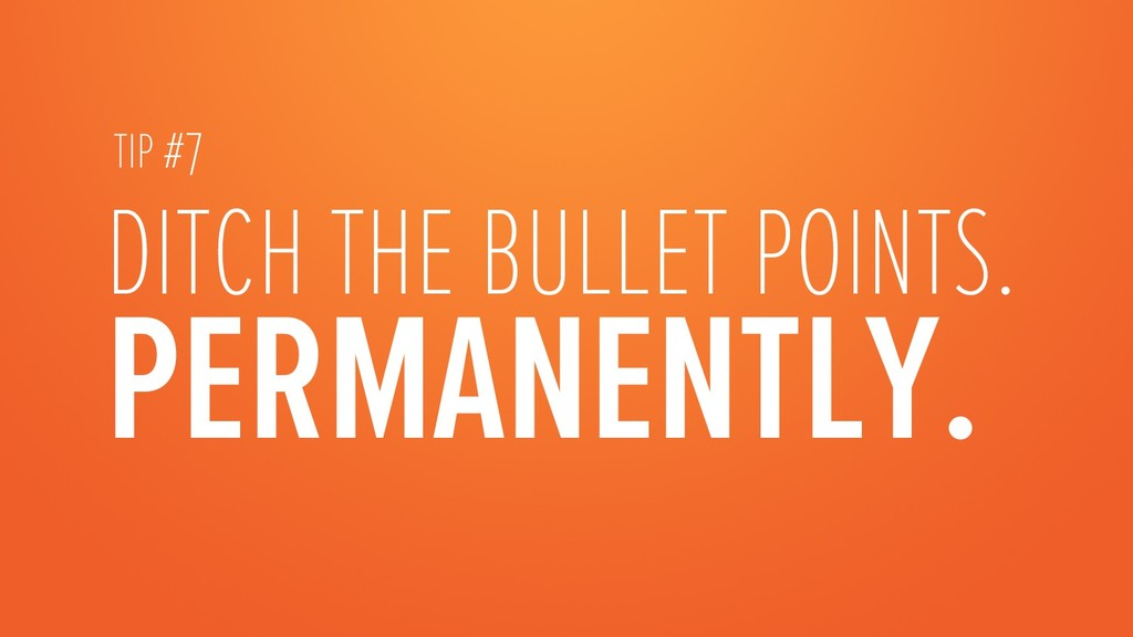 DITCH THE BULLET POINTS. PERMANENTLY.  TIP #7