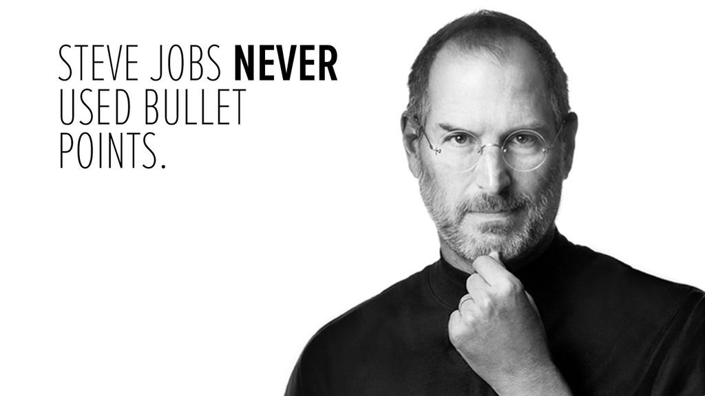STEVE JOBS NEVER USED BULLET POINTS.