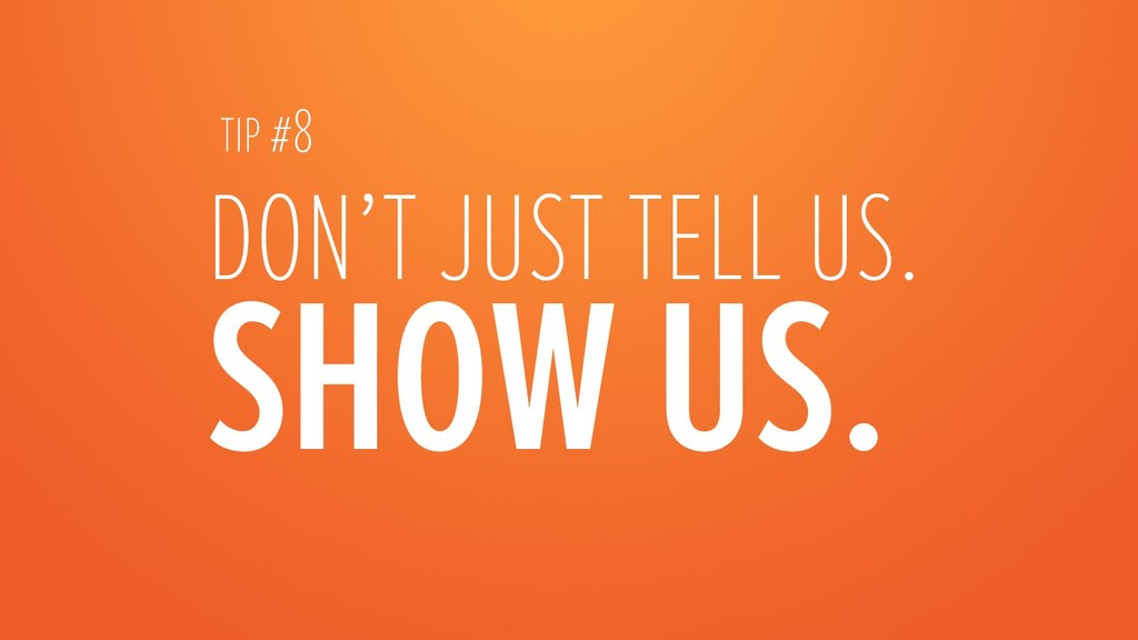 DON'T JUST TELL US. SHOW US.  TIP #8