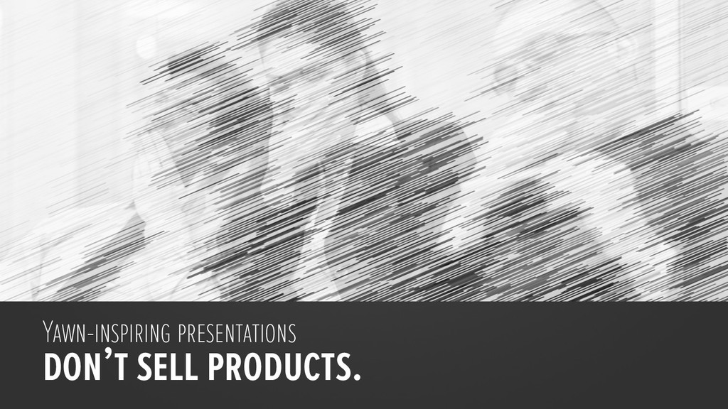Yawn-inspiring presentations don't sell product...