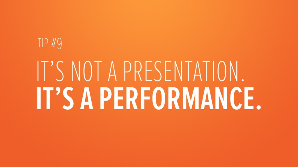 IT'S A PERFORMANCE. IT'S NOT A PRESENTATION. ...