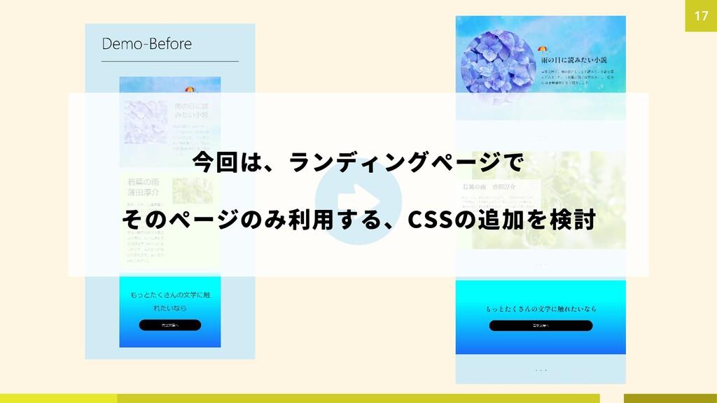 17 今回は、ランディングページで そのページのみ利用する、CSSの追加を検討