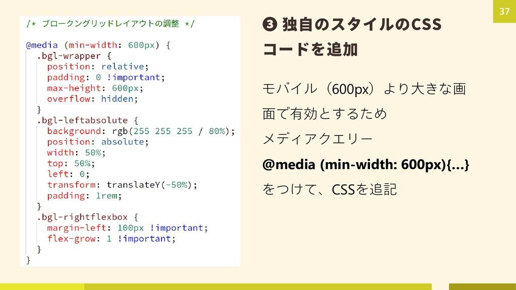 37 ❸ 独自のスタイルのCSS コードを追加 モバイル(600px)より大きな画 面で有効と...