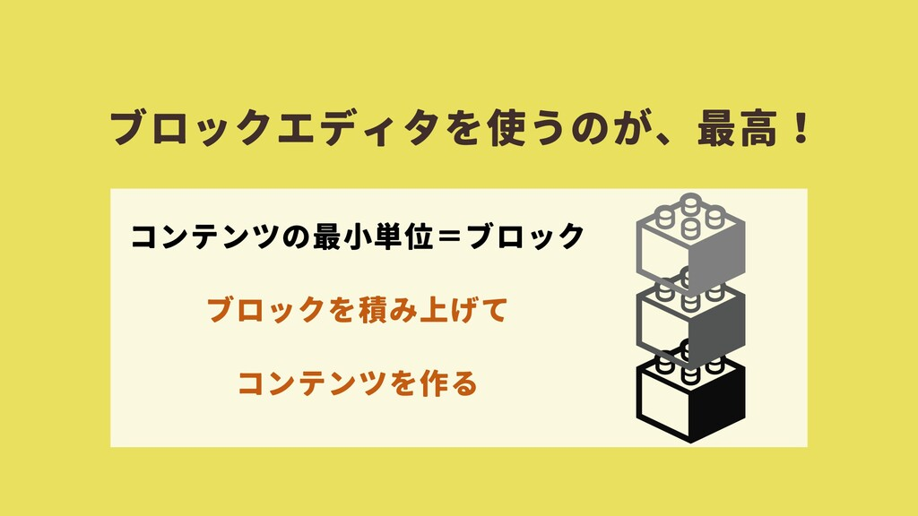 ブロックエディタを使うのが、最高! コンテンツの最小単位=ブロック ブロックを積み上げて コン...