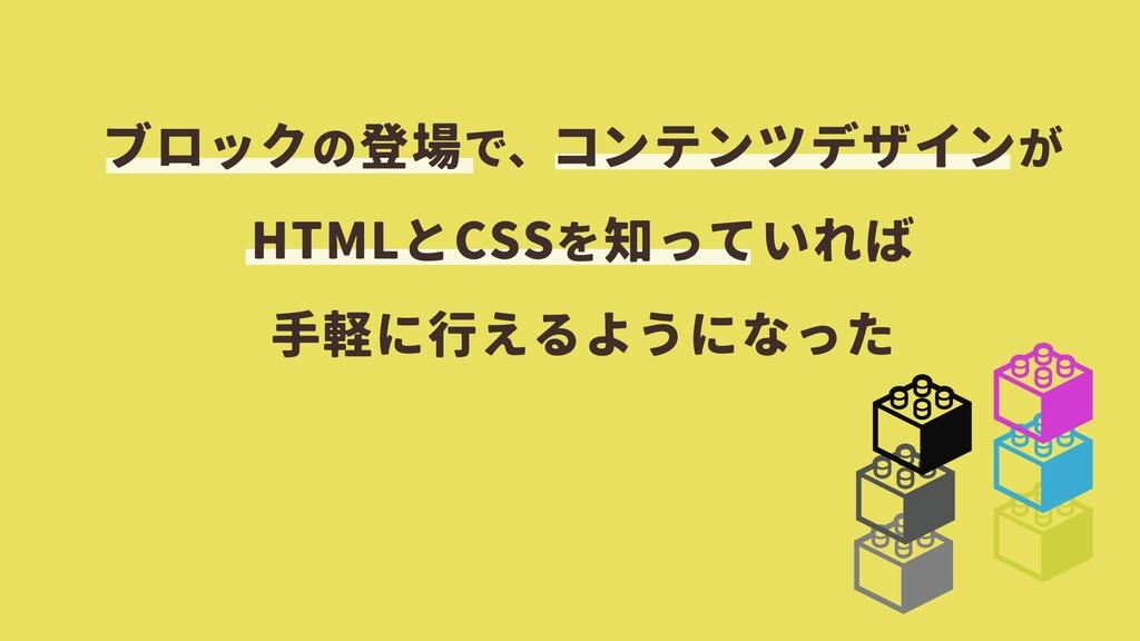 ブロックの登場で、コンテンツデザインが HTMLとCSSを知っていれば 手軽に行えるようになった